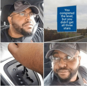 Might be an old format, but oh well: You  completed  the level  but you  didn't get  all three  stars Might be an old format, but oh well