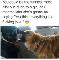 """You could be the funniest most  hilarious dude to a girl, an 3  months later she's gonna be  saying """"You think everything is a  fucking joke. Yup yup yup 😂😂😂💯"""