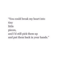 """Break, Heart, and Http: """"You could break my heart into  tiny  little  pieces,  and I'd stl pick them up  and put them back in your hands."""" http://iglovequotes.net/"""