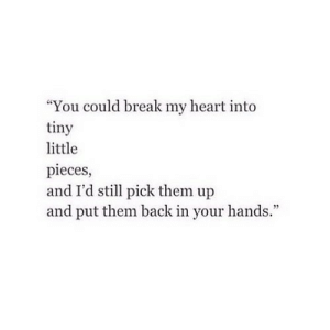 """Break, Heart, and Back: """"You could break my heart into  tiny  little  pieces,  and I'd stl pick them up  and put them back in your hands."""" https://iglovequotes.net/"""
