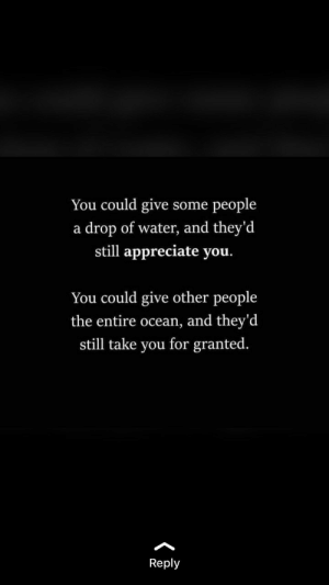 Appreciate You: You could give some people  a drop of water, and they'd  still appreciate you.  You could give other people  the entire ocean, and they'd  still take you for granted  Reply