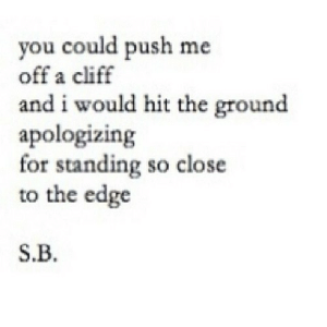 https://iglovequotes.net/: you could push me  off a cliff  and i would hit the ground  apologizing  for standing so close  to the edge  S.B. https://iglovequotes.net/