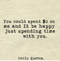 You Could Spend 0 On Me And Id Be Happy Just Spending Time With You