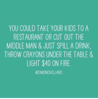 Dank, Fire, and Kids: YOU COULD TAKE YOUR KIDS TO A  RESTAURANT OR CUT OUT THE  MIDDLE MAN & JUST SPILL A DRINK  THROW CRAYONS UNDER THE TABLE &  LIGHT $40 ON FIRE.  @SIMONCHOLLAND Via: Simon Holland