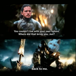 Best Game of Thrones Memes That Are Hilarious (48 Pics)-10: You couldn't live with your own failure.  Where did that bring you, Jon?  Back to me. Best Game of Thrones Memes That Are Hilarious (48 Pics)-10