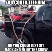 Meme, Memes, and Redneck: YOU COULDTELLHIM  OR YOU COULD JUST SIT  BACK AND ENJOY THE SHOW 😂😂 Double tap to just sit back! Seen on: @countrylaughs anythingcountryy country redneck meme
