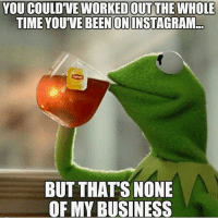 Gym, Smh, and Business: YOU COULD'VE WORKED OUT THE WHOLE  TIME YOU'VE BEEN ONINSTAGRAM  BUT THATS NONE  OF MY BUSINESS SMH ☕🐸