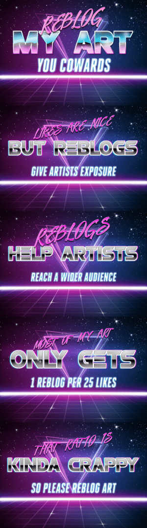 Target, Tumblr, and Blog: YOU COWARDS   GIVE ARTISTS EXPOSURE   REACH A WIDER AUDIENCE   1 REBLOG PER 25 LIKES   SO PLEASE REBLOG ART basic-mathematics: [an aesthetically pleasing reminder that if you see art you really like… help a buddy out and reblog it :3c]