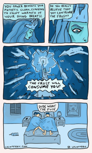 Frostbitten [OC]: YOU COWER BENEATH YOUR  PATHETIC CLOAK, CLINGING  TO FAINT WARMTH OF  YOUR DYING BREATH  Do You REALLY  BELIEVE THAT  you CAN ELUDE  THE FROST?  THE FROST WILL  CONSUME Yo u!  DUDE WHAT  THE FUCK  LOLWTFERIC.COM  LOLWTFERIC  D0 Frostbitten [OC]