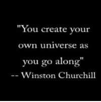 "create your own: ""You create your  Own universe as  you go along""  Winston Churchill"