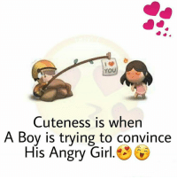 Yes: YOU  Cuteness is when  A Boy is trying to convince  His Angry Girl Yes