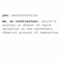 what's your hogwarts house?? i'm a gryffindor 😩💯👏🏽: you dan isnot on fire  me, an intellectual daniel's  anatomy is absent of rapid  oxidation in the exothermic  chemical process of combustion what's your hogwarts house?? i'm a gryffindor 😩💯👏🏽