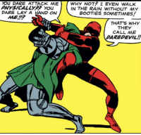 Daredevil, Rain, and Mad: YOU DARE ATTACK ME  PHYSICALLY?? YoU  DARE LAY A AND ON  WHY NOT? I EVEN WALK  IN THE RAIN WITHOUT MY  BOOTIES SOMETIMES!  THAT'S WHY  THEY  CALL ME  DAREDEVIL!! Mad Lad
