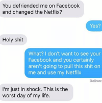 Breakups can be brutal: You defriended me on Facebook  and changed the Netflix?  Yes?  Holy shit  What? I don't want to see your  Facebook and you certainly  aren't going to pull this shit on  me and use my Netflix  Deliver  I'm just in shock. This is the  worst day of my life. Breakups can be brutal