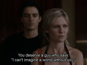 "World, Who, and Imagine: You deserve a guy who says  ""I can't imagine a world without you."""