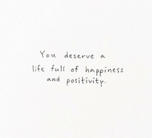 positivity: You deserve  a  life full of ha ppiness  positivity  and