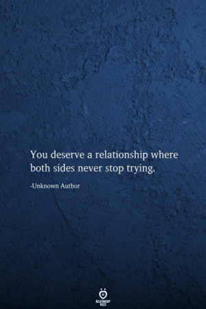 Stop Trying: You deserve a relationship where  both sides never stop trying.  -Unknown Author  RELATIONSHIP