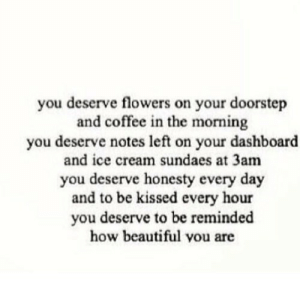 Beautiful, Coffee, and Flowers: you deserve flowers on your doorstep  and coffee in the morning  you deserve notes left on your dashboard  and ice cream sundaes at 3am  you deserve honesty every day  and to be kissed every hour  you deserve to be reminded  how beautiful you are http://iglovequotes.net/