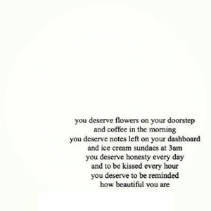 Beautiful, Coffee, and Flowers: you deserve flowers on your doorstep  and coffee in the morning  you deserve notes left on your dashboard  and ice cream sundaes at 3am  you deserve honesty every day  and to be kissed every hour  you deserve to be reminded  how beautiful vou are https://iglovequotes.net/