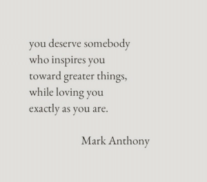 Inspires: you deserve somebody  who inspires you  toward greater things,  while loving you  exactly as you are.  Mark Anthony