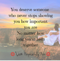 You deserve...dear hearts.: You deserve someone  who never stops showing  you how important  you are  o matter how  long youve been  together  rive turpose You deserve...dear hearts.