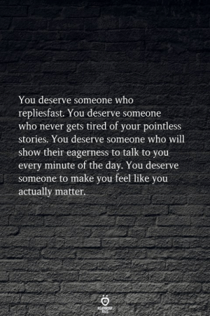 Never, Who, and Day: You deserve someone who  repliesfast. You deserve someone  who never gets tired of your pointless  stories. You deserve someone who will  show their eagerness to talk to you  every minute of the day. You deserve  someone to make you feel like you  actually matter