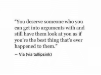 "Best, Who, and Can: ""You deserve someone who you  can get into arguments with and  still have them look at you as if  you're the best thing that's ever  happened to them.""  -Via (via tulipsink)  35"