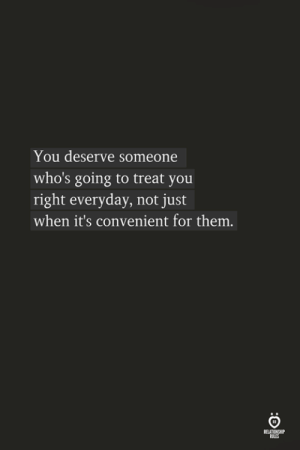 Them, You, and For: You deserve someone  who's going to treat you  right everyday, not just  when it's convenient for them.