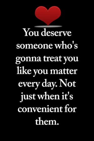 <3: You deserve  someone who's  gonna treat you  like you matter  every day. Not  just when it's  convenient for  them. <3