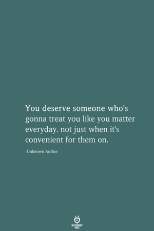 Someone Whos: You deserve someone who's  gonna treat you like you matter  everyday. not just when it's  convenient for them on.  Unknown Author  RELATIONSHIP  LES