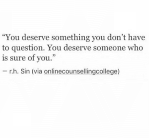 "Who, Sin, and Via: ""You deserve something you don't have  to question. You deserve someone who  is sure of you.""  - r.h. Sin (via onlinecounsellingcollege)"