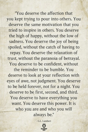 "Repay: ""You deserve the affection that  you kept trying to pour into others. You  deserve the same motivation that you  tried to inspire in others. You deserve  the high of happy, without the low of  sadness. You deserve the joy of being  spoiled, without the catch of having to  repay. You deserve the relaxation of  trust, without the paranoia of betrayal.  You deserve to be confident, without  the reminder to be humble. You  deserve to look at your reflection with  eyes of awe, not judgment. You deserve  to be held forever, not for a night. You  deserve to be first, second, and third.  You deserve to have everything you  want. You deserve this power. It is  who you are and who you will  always be.""  G.L. Lambert  BELATIONSHIP  ES"