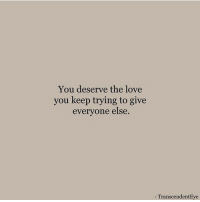 Love, You, and Love You: You deserve the love  you keep trying to give  everyone else.  TranscendentEve