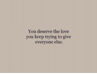 Love, You, and Love You: You deserve the love  you keep trying to give  everyone else.
