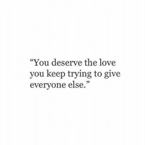 "Love, You, and Love You: ""You deserve the love  you keep trying to give  everyone else."""