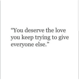 "Love, You, and Love You: ""You deserve the love  you keep trying to give  everyone else.""  25"