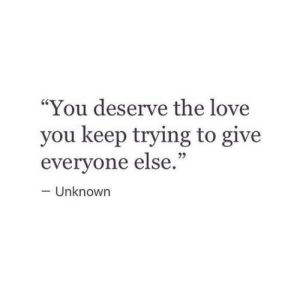 """keep trying: """"You deserve the love  you keep trying to give  everyone else.""""  25  - Unknown"""