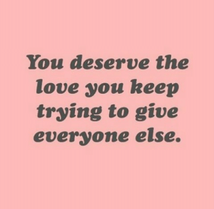 keep trying: You deserve the  love you keep  trying to give  everyone else.