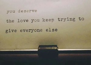 keep trying: you deserve  the love you keep trying to  give everyone else