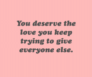 cwote:  :)): You deserve the  love you keep  trying to give  everyone else. cwote:  :))