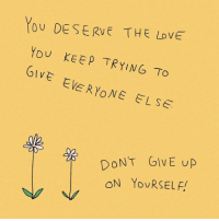 Love, You, and Love You: You DESERVE THE LoVE  You KEEP TRYING To  VE EVERYONE ELSE  DONT GiVE uP  ON YouRSELF!