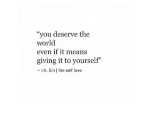 "self love: ""you deserve the  world  even if it means  giving it to yourself""  -r.h. Sin the self love"