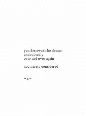 Chosen, You, and Undoubtedly: you deserve to be chosen  undoubtedly  over and over again  not merely considered