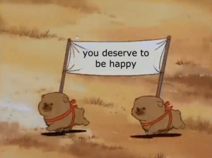 Be Happy: you deserve to  be happy