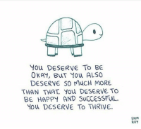 By Emm Roy. See more work here: emmroy: You DESERVE To BE  OKAY, BuT You ALSO  DESERVE SO MucH MORE  THAN THAT You DESERVE TO  BE HAPPY AND SucCeSSFUuL.  Mou DESERVE To THRIVE.  EMM  ROY By Emm Roy. See more work here: emmroy