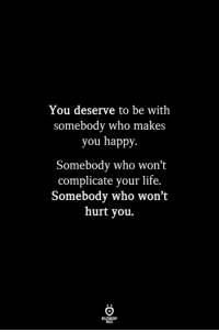 Life, Happy, and Who: You deserve to be with  somebody who makes  you happy  Somebody who won't  complicate your life.  Somebody who won't  hurt you.  ILES