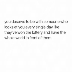 Lottery, World, and Single: you deserve to be with someone who  looks at you every single day like  they've won the lottery and have the  whole world in front of them