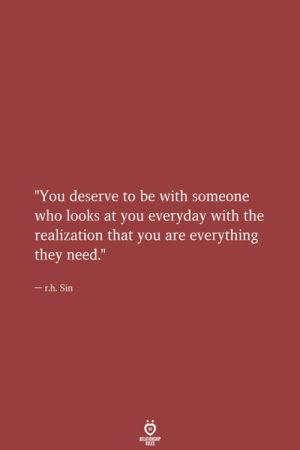 """Who, Sin, and They: """"You deserve to be with someone  who looks at you everyday with the  realization that you are everything  they need.""""  -r.h. Sin  RELATIONSHIP  LES"""