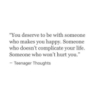 """Life, Happy, and Who: """"You deserve to be with someone  who makes you happy. Someone  who doesn't complicate your life.  Someone who won't hurt you.""""  Teenager Thoughts"""