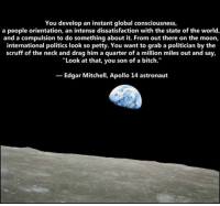 """Memes, Petty, and Apollo: You develop an instant global consciousness,  a people orientation, an intense dissatisfaction with the state of the world,  and a compulsion to do something about it. From out there on the moon,  international politics look so petty. You want to grab a politician by the  scruff of the neck and drag him a quarter of a million miles out and say,  """"Look at that, you son of a bitch.""""  Edgar Mitchell, Apollo 14 astronaut"""